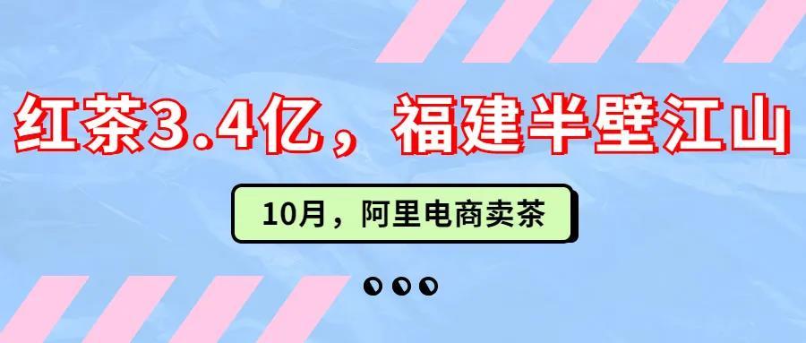 淘系茶叶电商(10月):红茶销售3.4亿元,福建省占比52%
