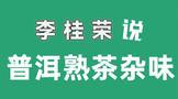 """【视频】李桂荣说""""普洱熟茶杂味"""""""
